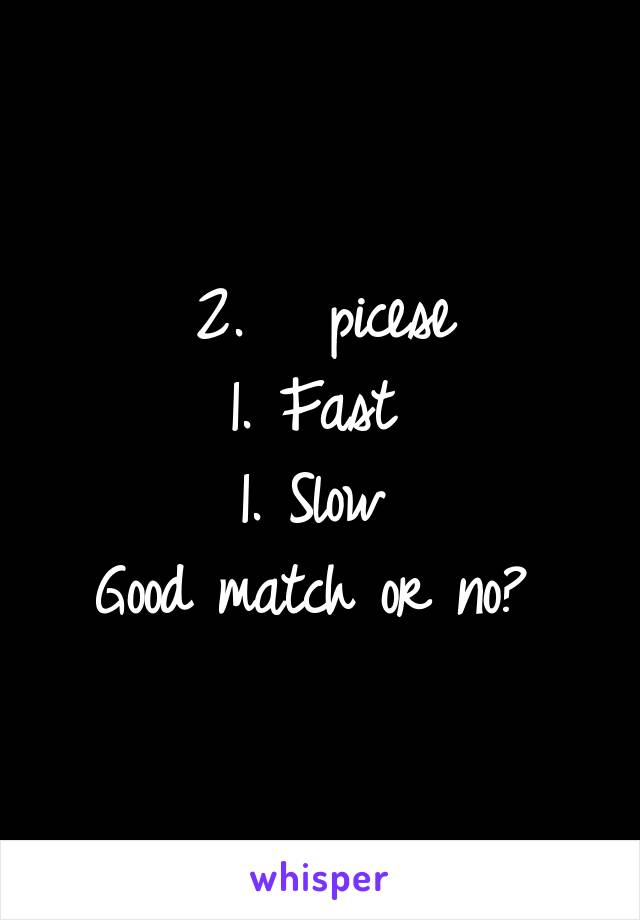 2.   picese 1. Fast  1. Slow  Good match or no?