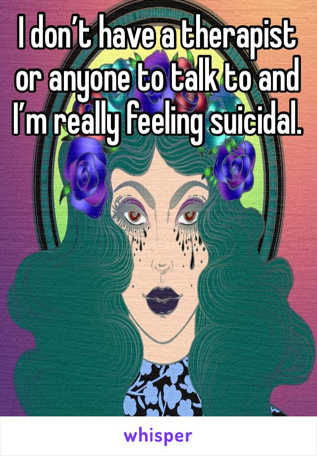 I don't have a therapist or anyone to talk to and I'm really feeling suicidal.