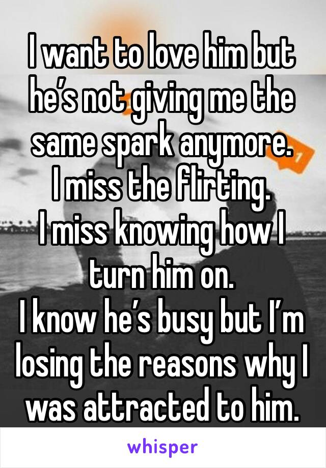 I want to love him but he's not giving me the same spark anymore.  I miss the flirting. I miss knowing how I turn him on.  I know he's busy but I'm losing the reasons why I  was attracted to him.