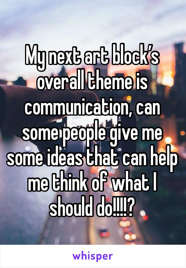 My next art block's overall theme is communication, can some people give me some ideas that can help me think of what I should do!!!!?