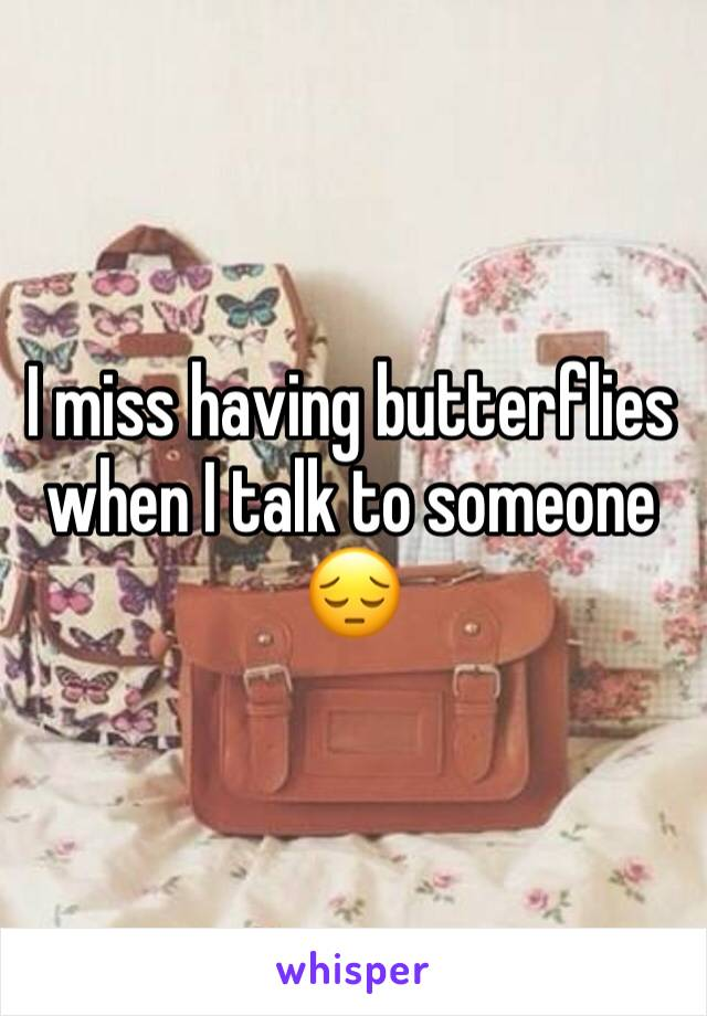 I miss having butterflies when I talk to someone 😔