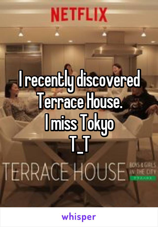 I recently discovered Terrace House. I miss Tokyo T_T