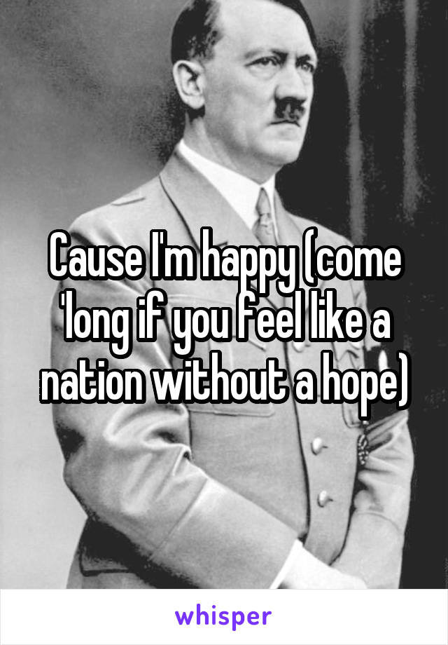 Cause I'm happy (come 'long if you feel like a nation without a hope)
