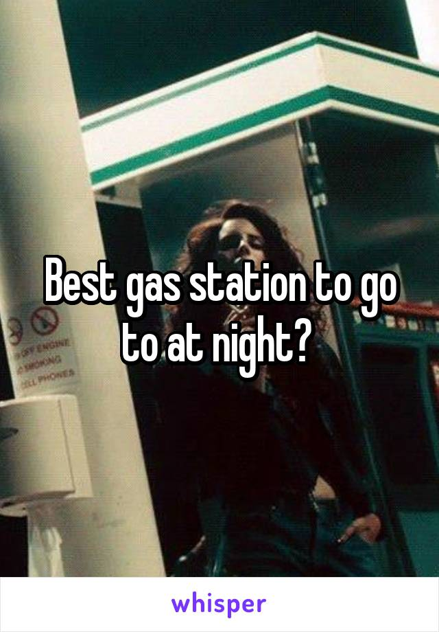 Best gas station to go to at night?
