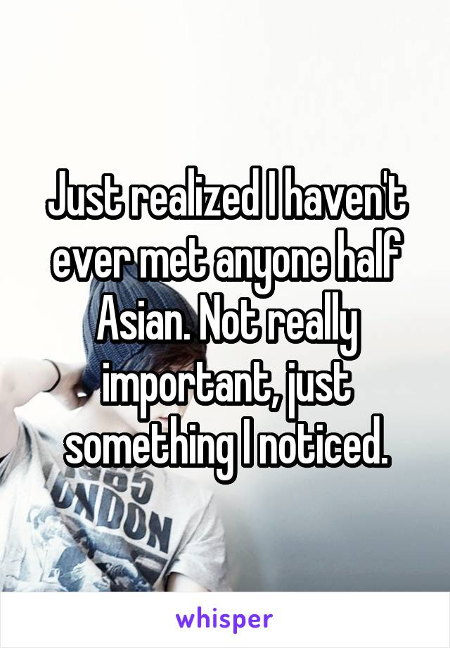 Just realized I haven't ever met anyone half Asian. Not really important, just something I noticed.