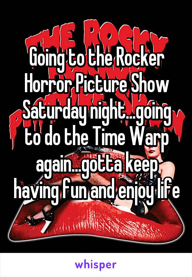 Going to the Rocker Horror Picture Show Saturday night...going to do the Time Warp again...gotta keep having fun and enjoy life