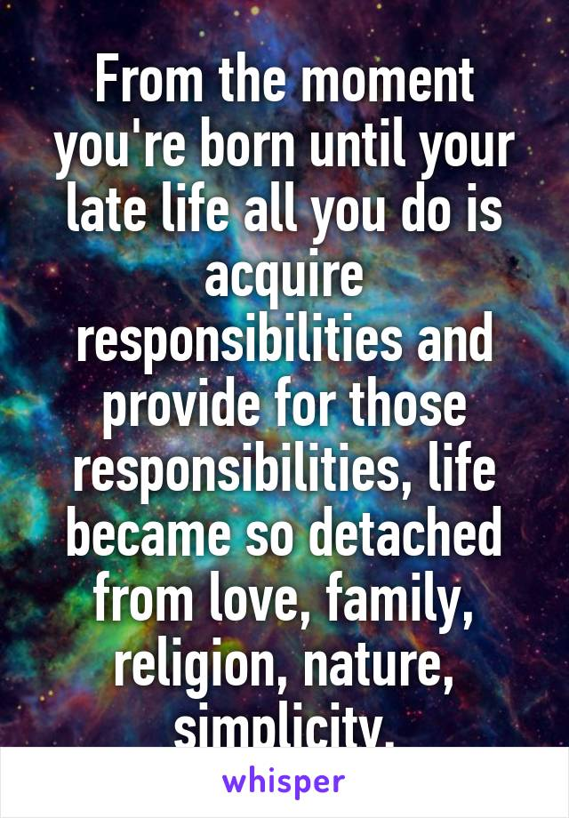 From the moment you're born until your late life all you do is acquire responsibilities and provide for those responsibilities, life became so detached from love, family, religion, nature, simplicity.