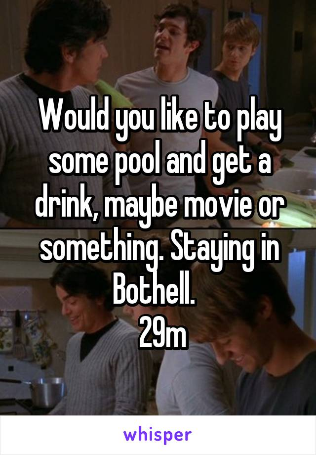 Would you like to play some pool and get a drink, maybe movie or something. Staying in Bothell.    29m