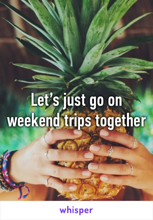 Let's just go on weekend trips together
