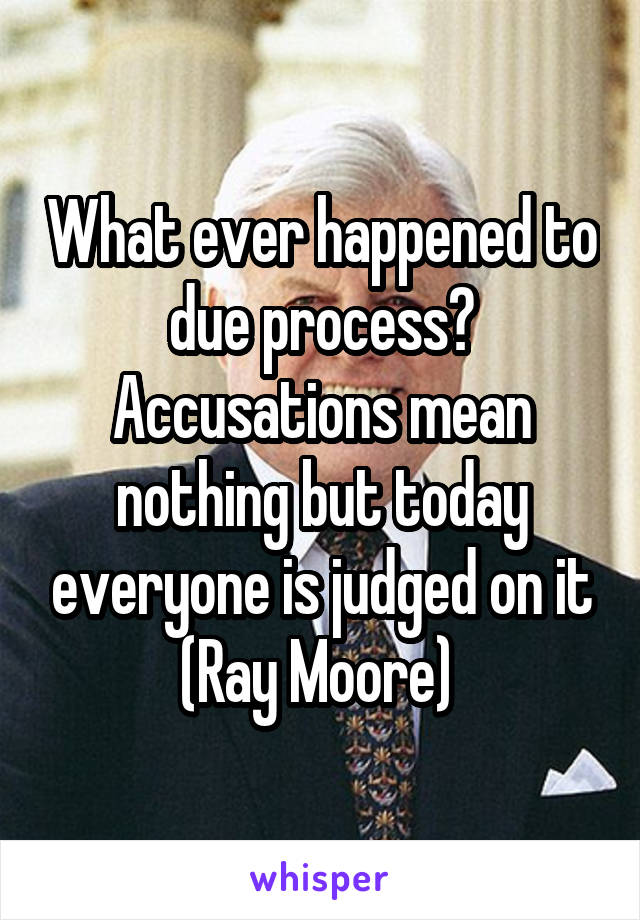 What ever happened to due process? Accusations mean nothing but today everyone is judged on it (Ray Moore)