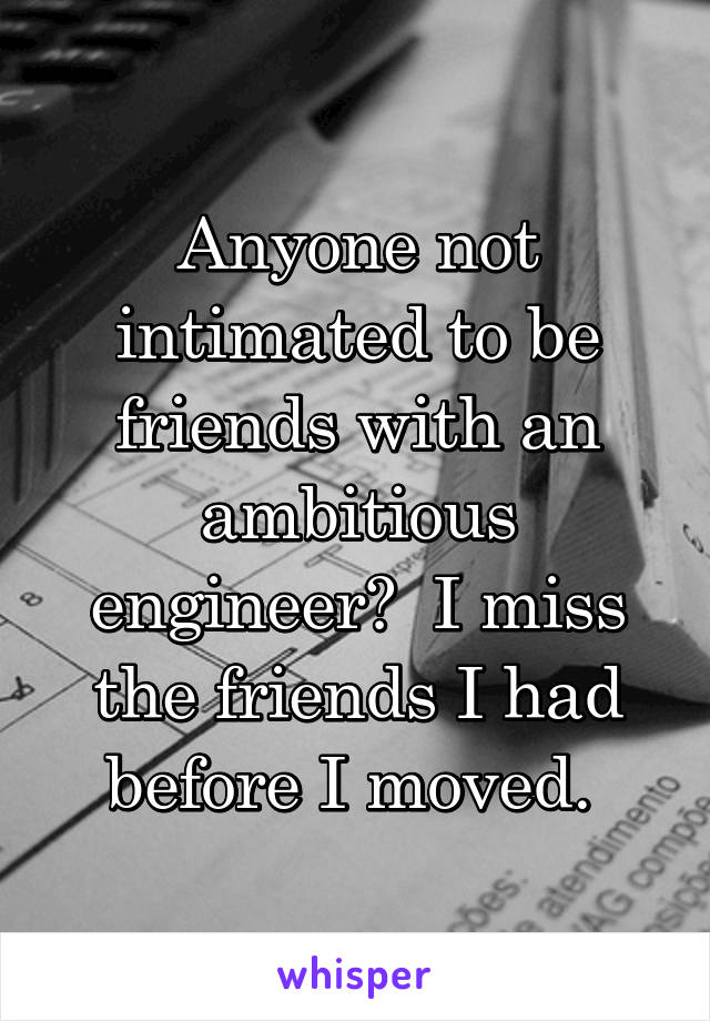Anyone not intimated to be friends with an ambitious engineer?  I miss the friends I had before I moved.