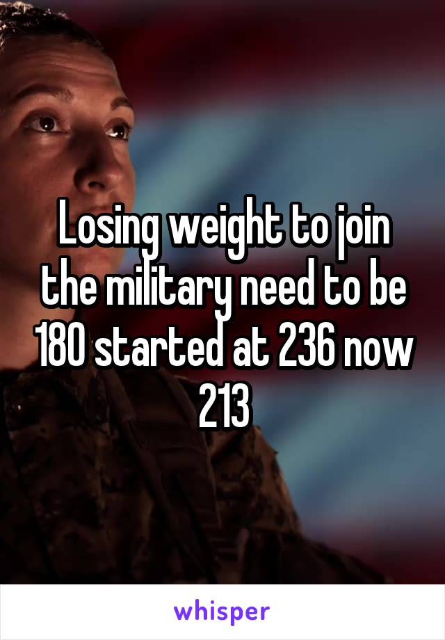 Losing weight to join the military need to be 180 started at 236 now 213