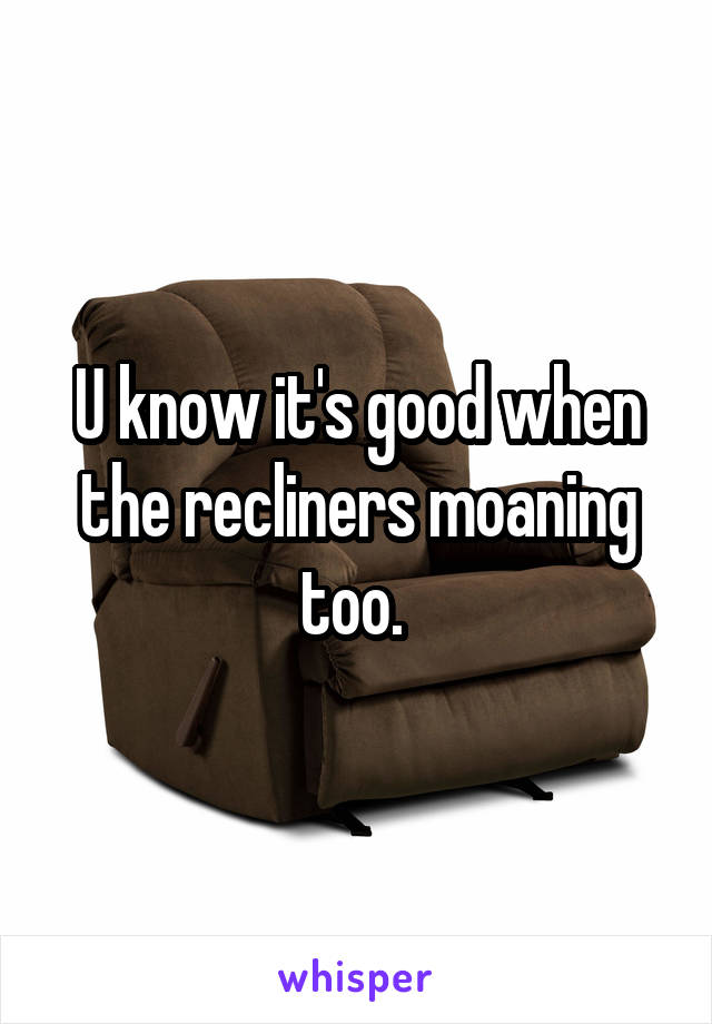 U know it's good when the recliners moaning too.