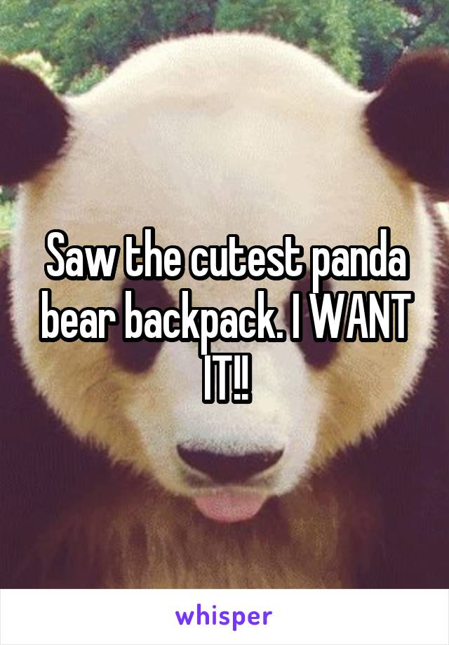 Saw the cutest panda bear backpack. I WANT IT!!