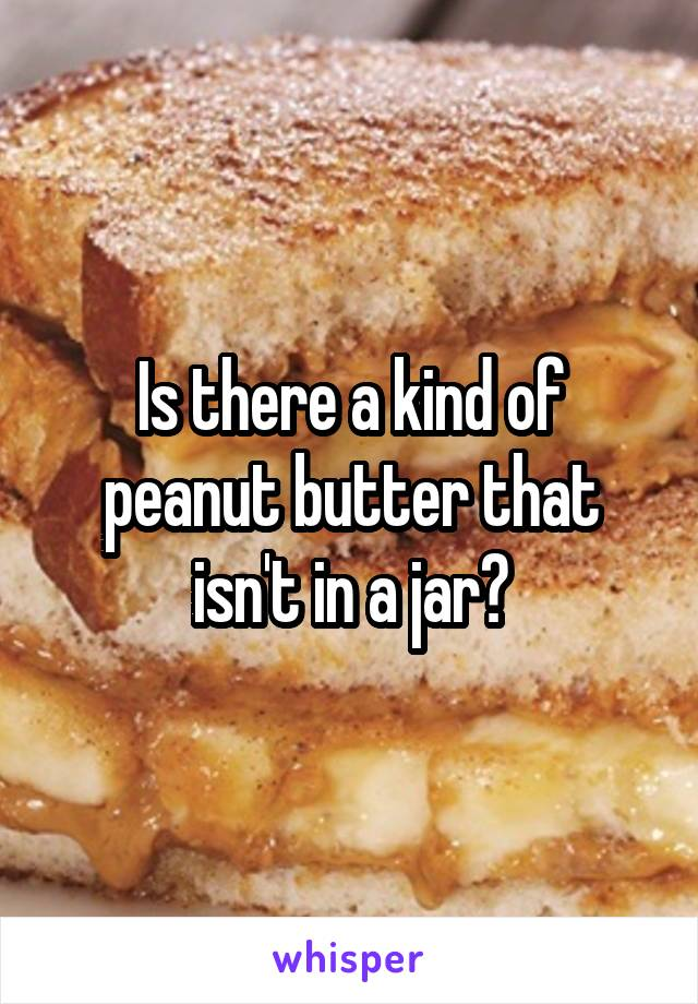 Is there a kind of peanut butter that isn't in a jar?