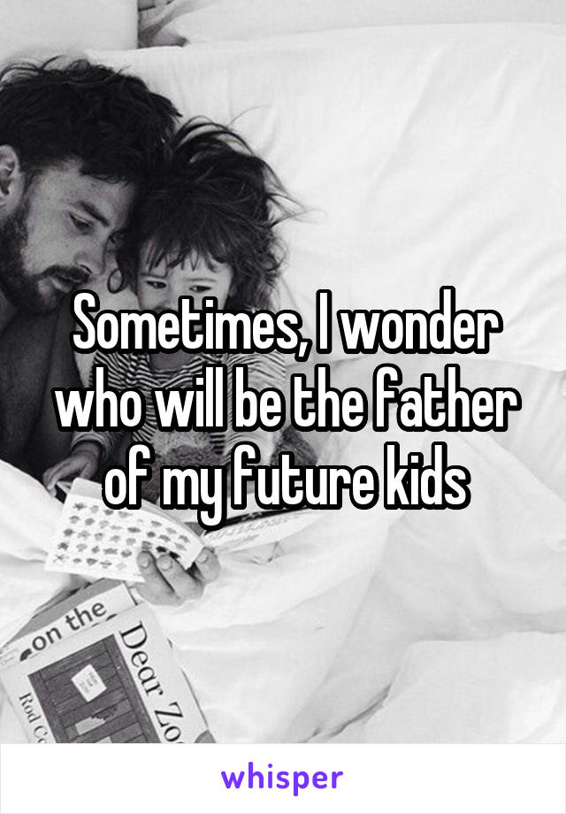 Sometimes, I wonder who will be the father of my future kids