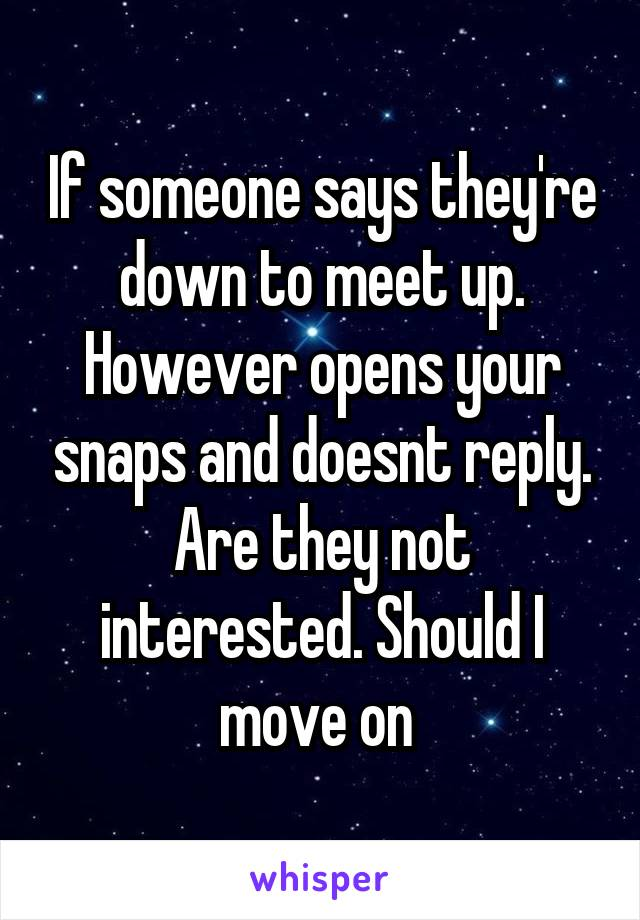 If someone says they're down to meet up. However opens your snaps and doesnt reply. Are they not interested. Should I move on