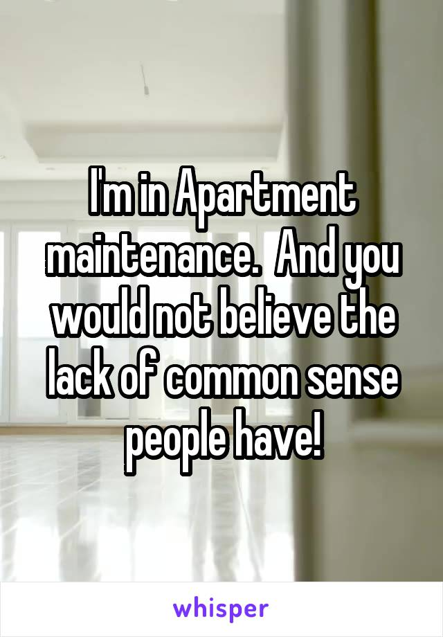 I'm in Apartment maintenance.  And you would not believe the lack of common sense people have!