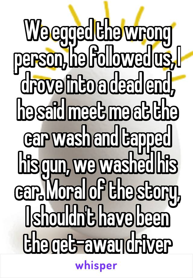 We egged the wrong person, he followed us, I drove into a dead end, he said meet me at the car wash and tapped his gun, we washed his car. Moral of the story, I shouldn't have been the get-away driver