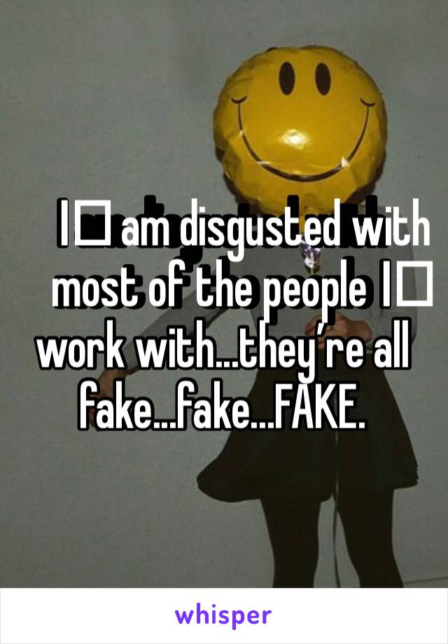 I️ am disgusted with most of the people I️ work with...they're all fake...fake...FAKE.