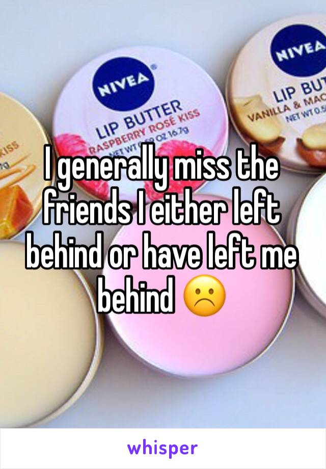 I generally miss the friends I either left behind or have left me behind ☹️