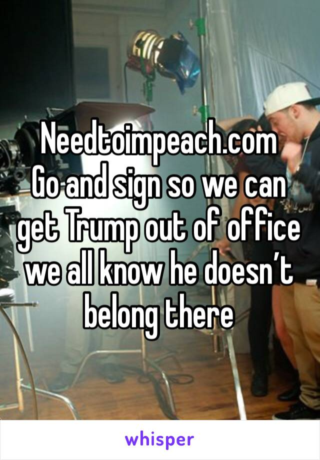 Needtoimpeach.com Go and sign so we can get Trump out of office we all know he doesn't belong there