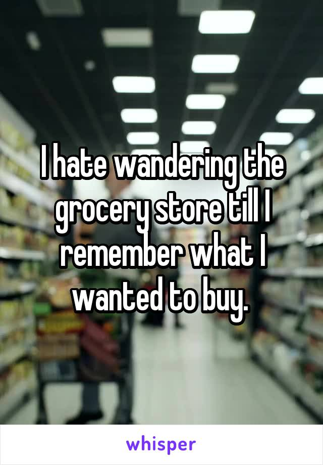I hate wandering the grocery store till I remember what I wanted to buy.