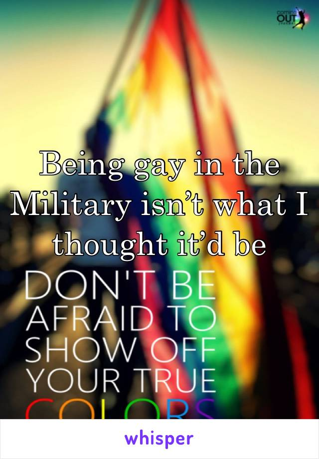 Being gay in the Military isn't what I thought it'd be