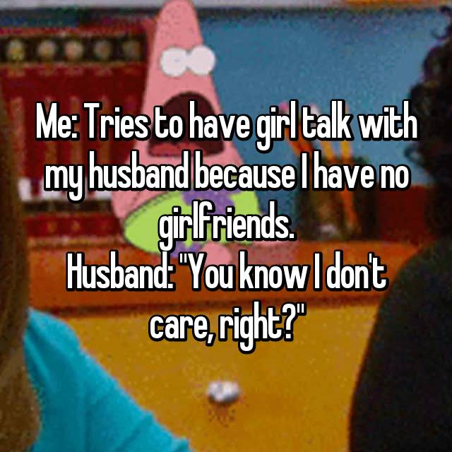 """Me: Tries to have girl talk with my husband because I have no girlfriends. Husband: """"You know I don't care, right?"""""""