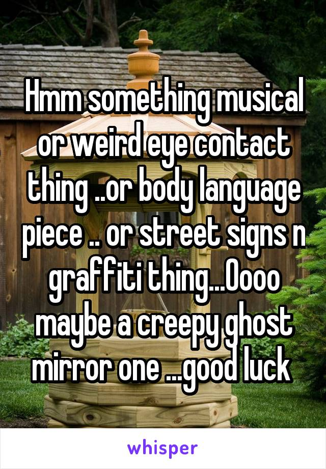 Hmm something musical or weird eye contact thing ..or body language piece .. or street signs n graffiti thing...Oooo maybe a creepy ghost mirror one ...good luck