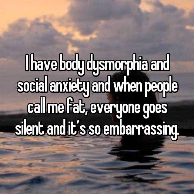 I have body dysmorphia and social anxiety and when people call me fat, everyone goes silent and it's so embarrassing.