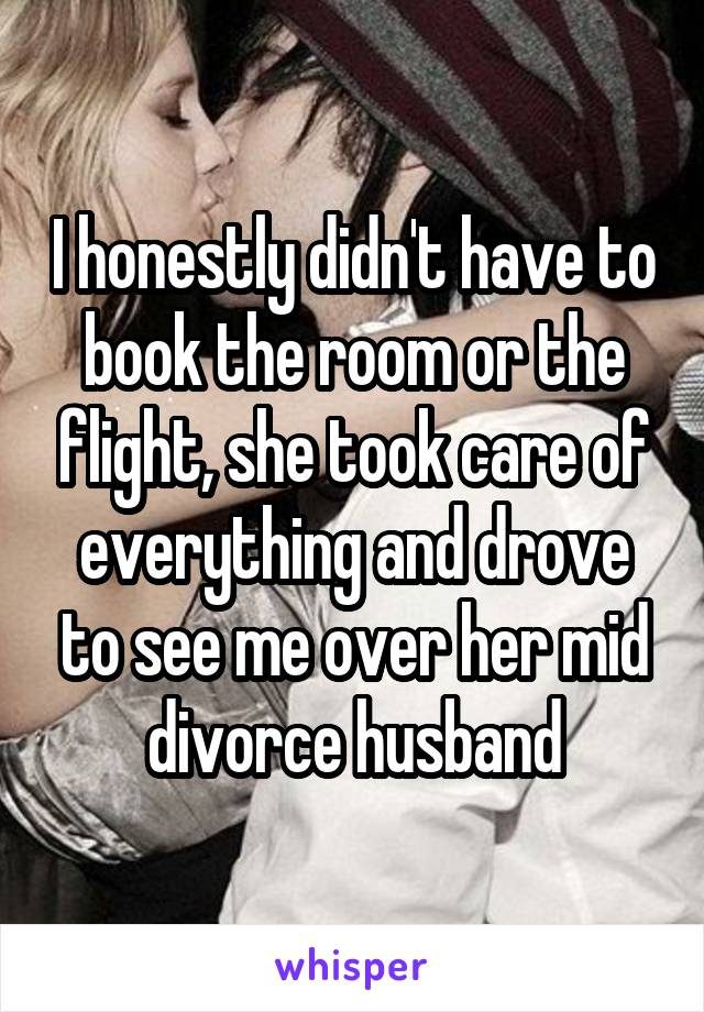 I honestly didn't have to book the room or the flight, she took care of everything and drove to see me over her mid divorce husband
