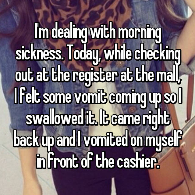I'm dealing with morning sickness. Today, while checking out at the register at the mall, I felt some vomit coming up so I swallowed it. It came right back up and I vomited on myself in front of the cashier.