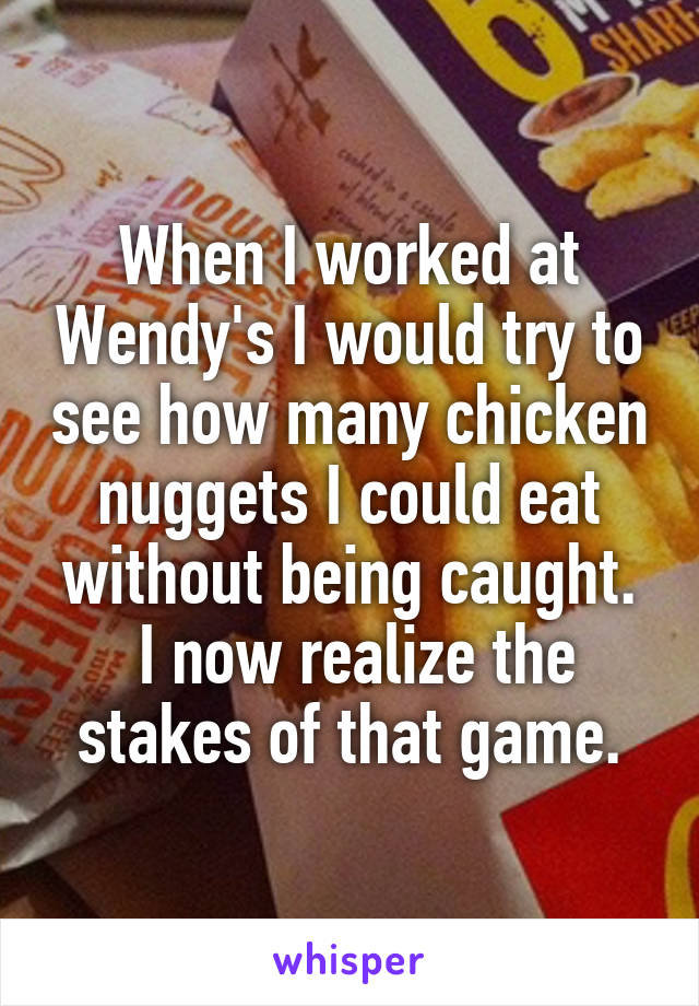 When I worked at Wendy's I would try to see how many chicken nuggets I could eat without being caught.  I now realize the stakes of that game.
