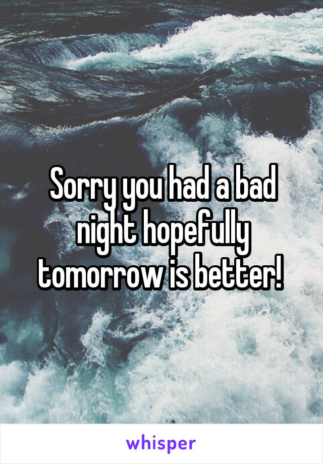 Sorry you had a bad night hopefully tomorrow is better!