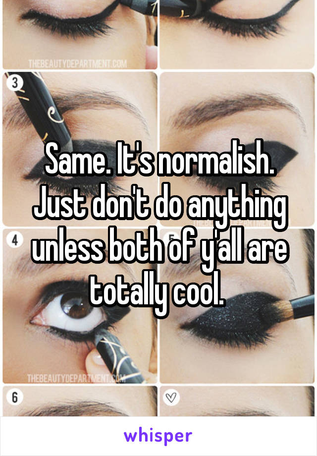 Same. It's normalish. Just don't do anything unless both of y'all are totally cool.