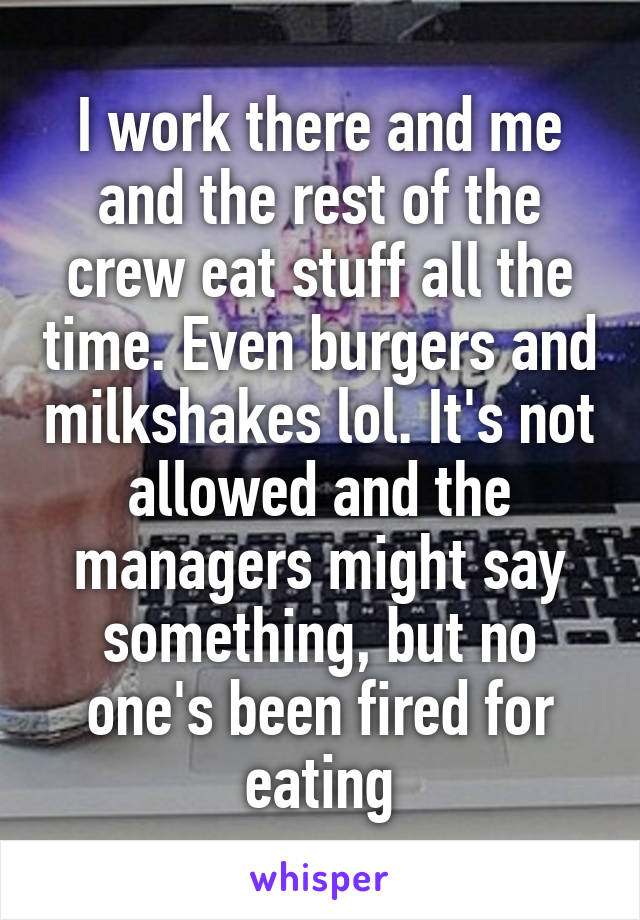 I work there and me and the rest of the crew eat stuff all the time. Even burgers and milkshakes lol. It's not allowed and the managers might say something, but no one's been fired for eating