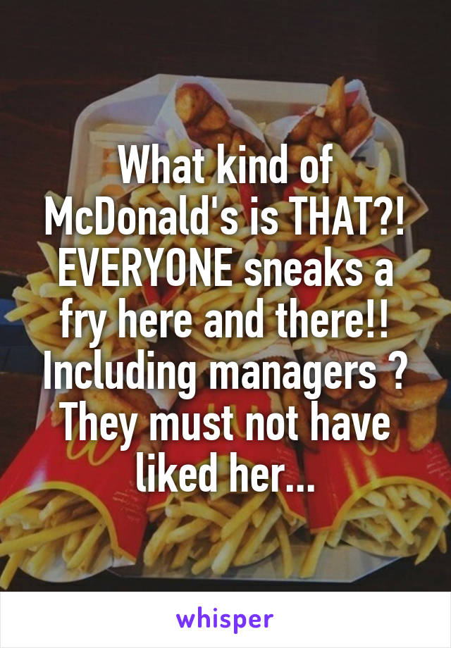 What kind of McDonald's is THAT?! EVERYONE sneaks a fry here and there!! Including managers 😂 They must not have liked her...