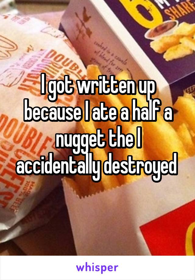 I got written up because I ate a half a nugget the I accidentally destroyed