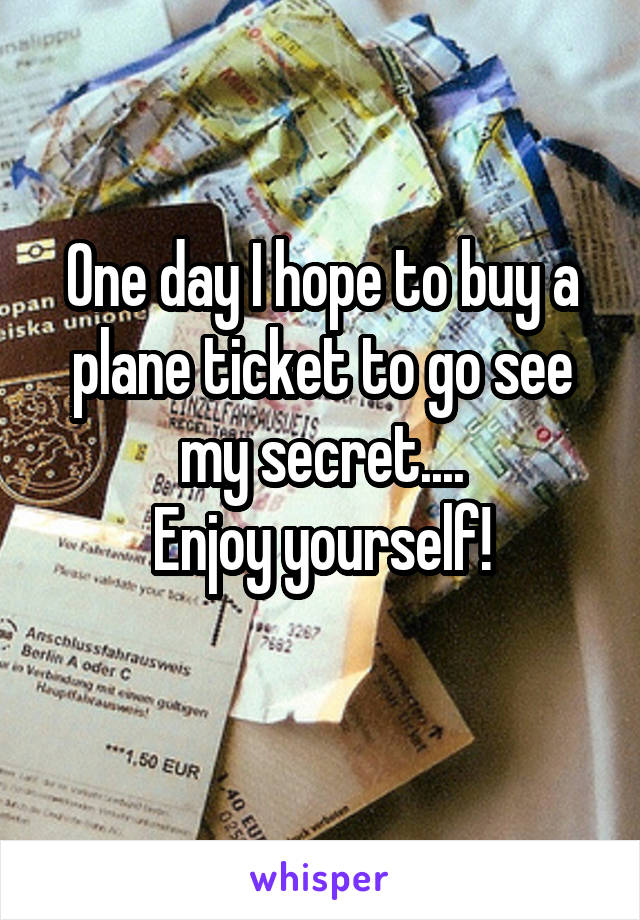 One day I hope to buy a plane ticket to go see my secret.... Enjoy yourself!