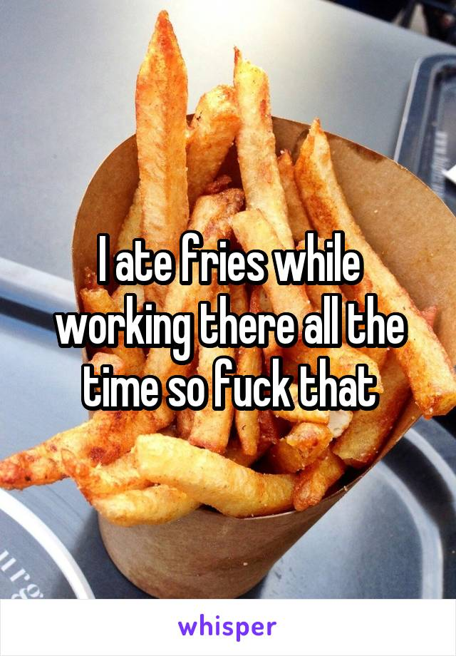 I ate fries while working there all the time so fuck that