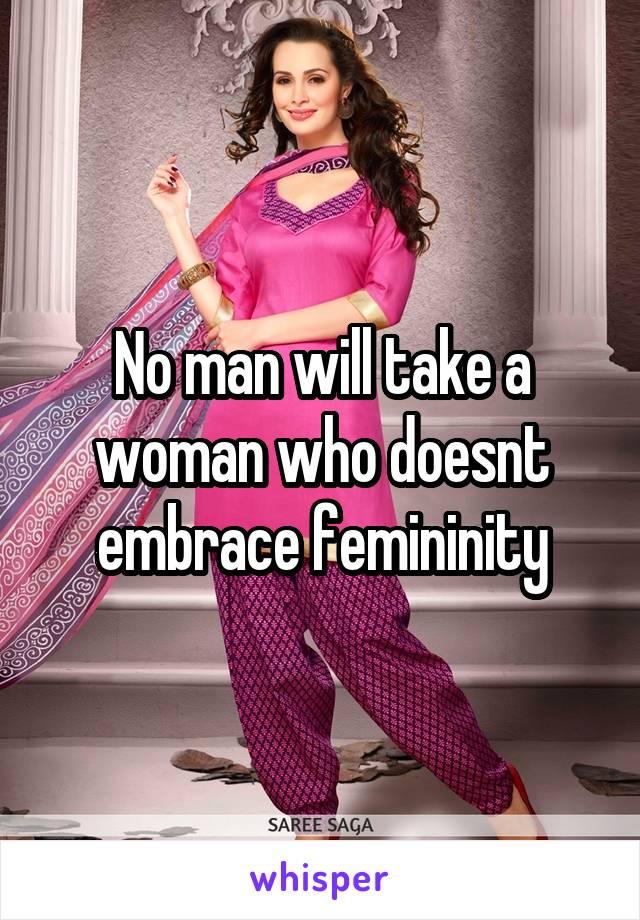 No man will take a woman who doesnt embrace femininity