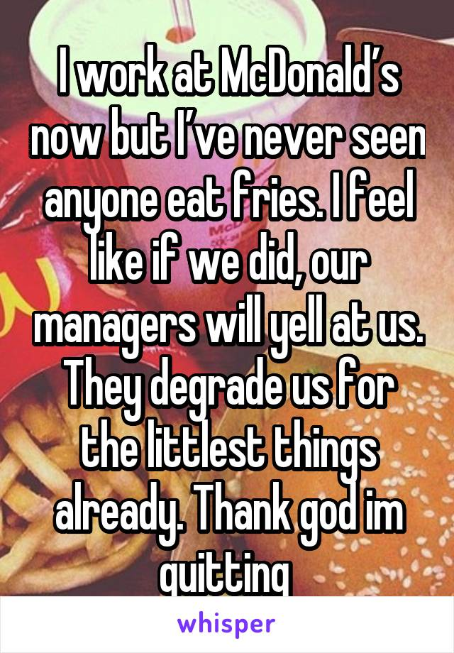 I work at McDonald's now but I've never seen anyone eat fries. I feel like if we did, our managers will yell at us. They degrade us for the littlest things already. Thank god im quitting