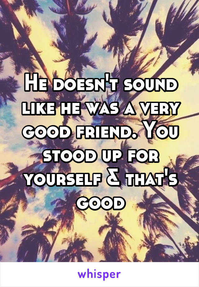 He doesn't sound like he was a very good friend. You stood up for yourself & that's good