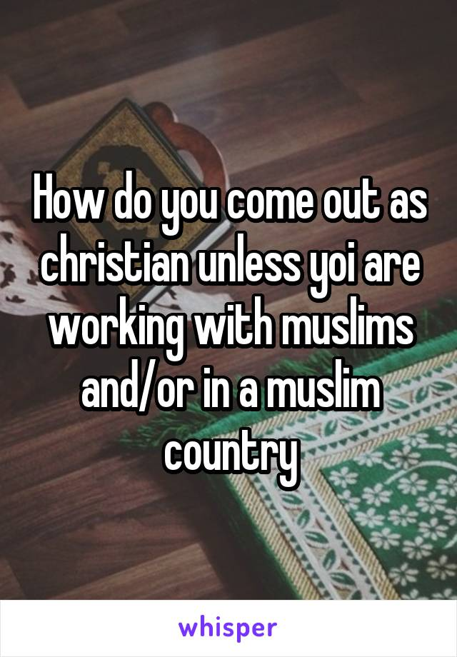 How do you come out as christian unless yoi are working with muslims and/or in a muslim country