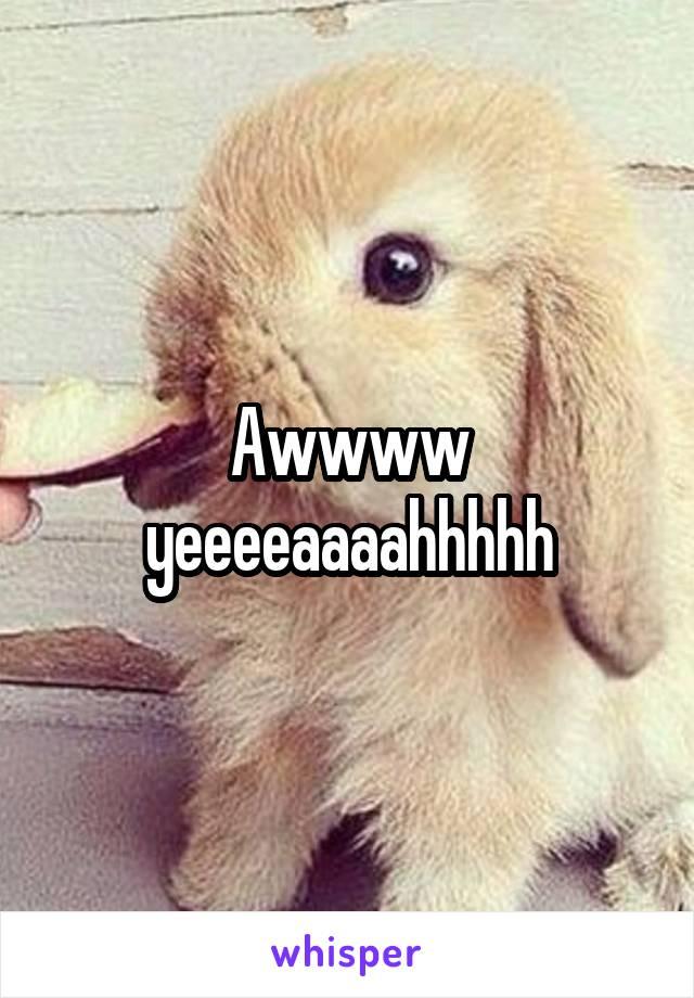 Awwww yeeeeaaaahhhhh