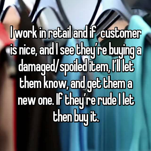 I work in retail and if  customer is nice, and I see they're buying a damaged/spoiled item, I'll let them know, and get them a new one. If they're rude I let then buy it.