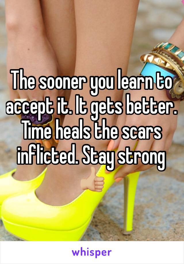 The sooner you learn to accept it. It gets better. Time heals the scars inflicted. Stay strong 👍🏼