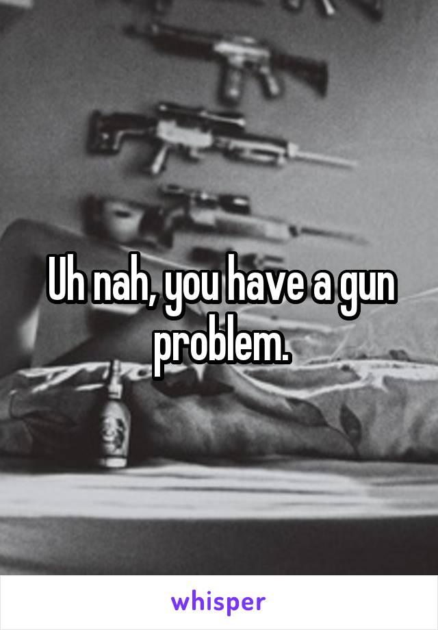 Uh nah, you have a gun problem.