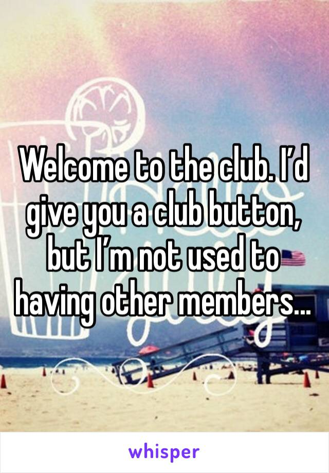 Welcome to the club. I'd give you a club button, but I'm not used to having other members...